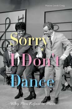 Sorry I Don't Dance: Why Men Refuse to Move By Maxine Leeds
