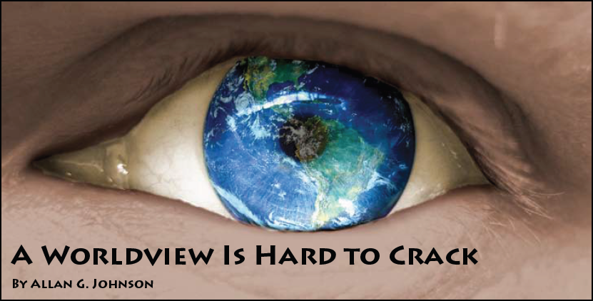 A Worldview Is Hard to Crack By Allan G. Johnson